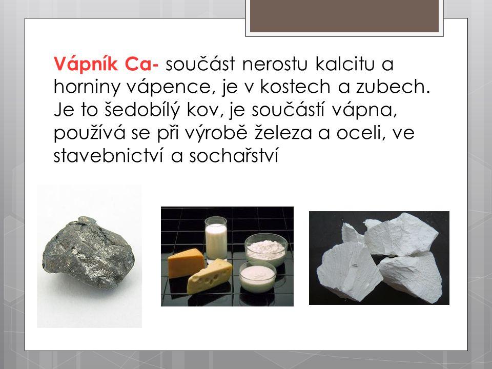 Vápník Ca- součást nerostu kalcitu a horniny vápence, je v kostech a zubech. Je to šedobílý kov, je součástí vápna, používá se při výrobě železa a oce
