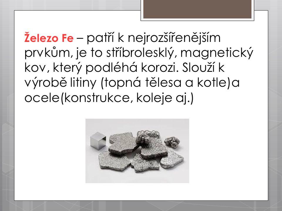 Železo Fe – patří k nejrozšířenějším prvkům, je to stříbrolesklý, magnetický kov, který podléhá korozi. Slouží k výrobě litiny (topná tělesa a kotle)a