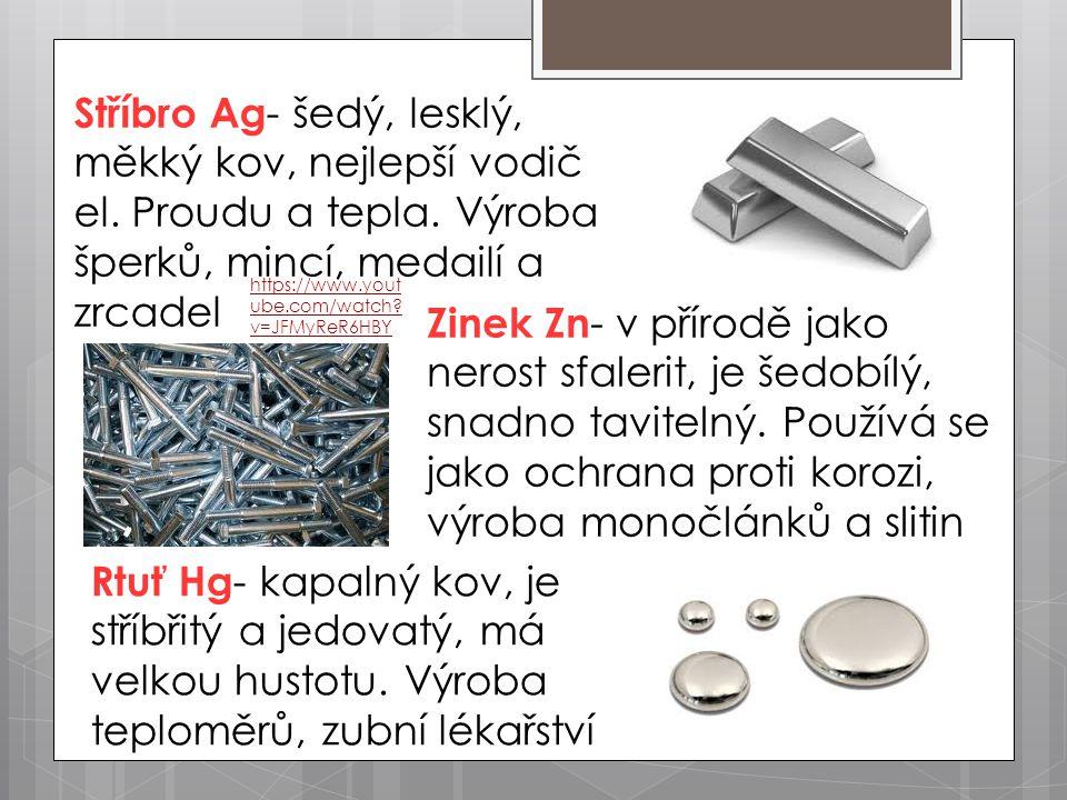 Stříbro Ag - šedý, lesklý, měkký kov, nejlepší vodič el. Proudu a tepla. Výroba šperků, mincí, medailí a zrcadel Zinek Zn - v přírodě jako nerost sfal