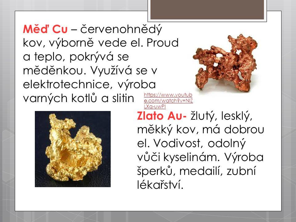 Měď Cu – červenohnědý kov, výborně vede el. Proud a teplo, pokrývá se měděnkou. Využívá se v elektrotechnice, výroba varných kotlů a slitin Zlato Au-