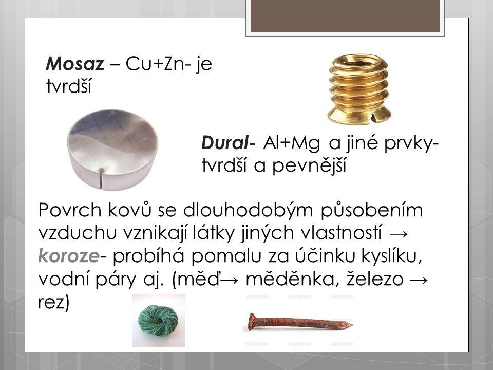Mosaz – Cu+Zn- je tvrdší Dural- Al+Mg a jiné prvky- tvrdší a pevnější Povrch kovů se dlouhodobým působením vzduchu vznikají látky jiných vlastností →