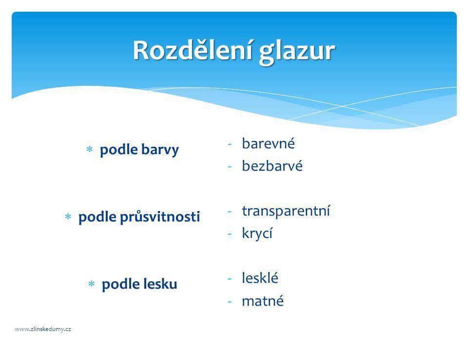 Rozdělení glazur www.zlinskedumy.cz  podle barvy  podle průsvitnosti  podle lesku -barevné -bezbarvé -transparentní -krycí -lesklé -matné