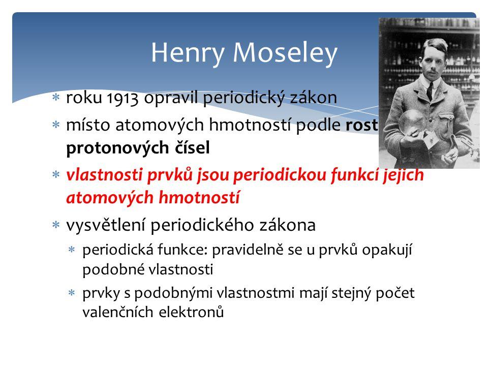  roku 1913 opravil periodický zákon  místo atomových hmotností podle rostoucích protonových čísel  vlastnosti prvků jsou periodickou funkcí jejich atomových hmotností  vysvětlení periodického zákona  periodická funkce: pravidelně se u prvků opakují podobné vlastnosti  prvky s podobnými vlastnostmi mají stejný počet valenčních elektronů Henry Moseley