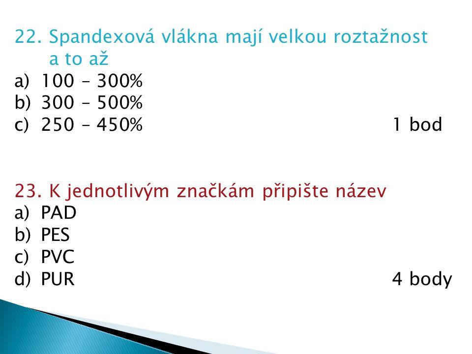 22. Spandexová vlákna mají velkou roztažnost a to až a)100 – 300% b)300 – 500% c)250 – 450%1 bod 23. K jednotlivým značkám připište název a)PAD b)PES