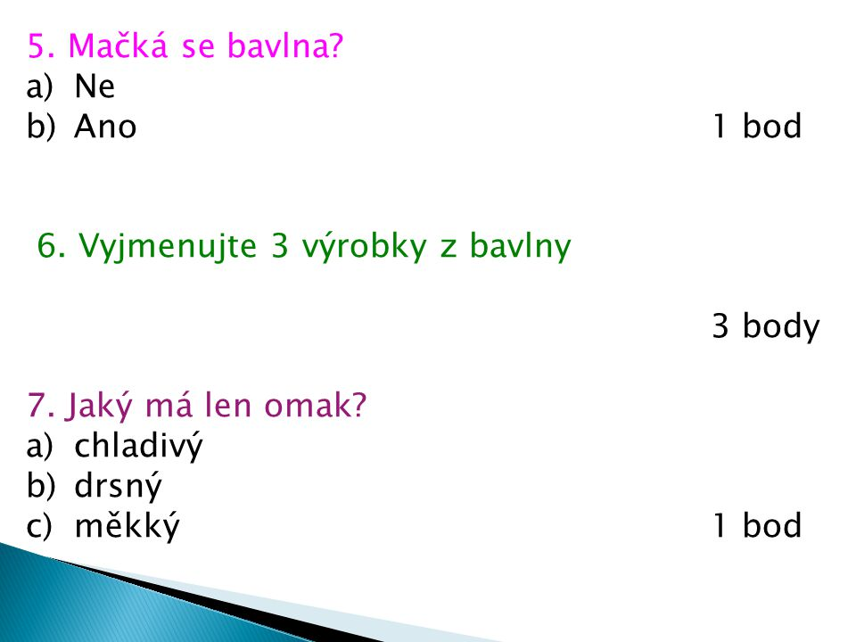 5. Mačká se bavlna? a)Ne b)Ano1 bod 6. Vyjmenujte 3 výrobky z bavlny 3 body 7. Jaký má len omak? a)chladivý b)drsný c)měkký1 bod