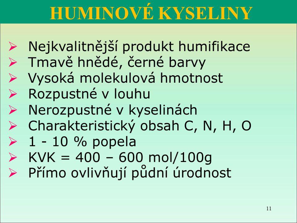 Huminové kyseliny (HK):  Nejkvalitnější produkt humifikace  Tmavě hnědé, černé barvy  Vysoká molekulová hmotnost  Rozpustné v louhu  Nerozpustné