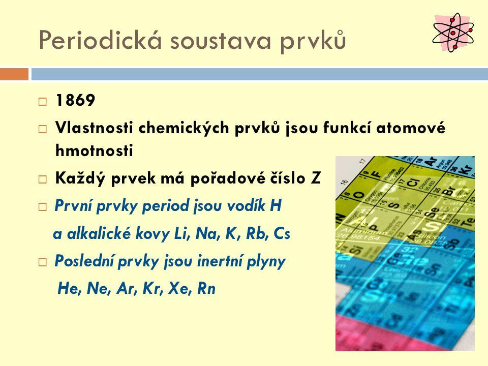 Periodická soustava prvků  1869  Vlastnosti chemických prvků jsou funkcí atomové hmotnosti  Každý prvek má pořadové číslo Z  První prvky period jsou vodík H a alkalické kovy Li, Na, K, Rb, Cs  Poslední prvky jsou inertní plyny He, Ne, Ar, Kr, Xe, Rn