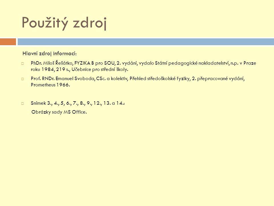 Použitý zdroj Hlavní zdroj informací:  PhDr. Miloš Řešátko, FYZIKA B pro SOU, 2. vydání, vydalo Státní pedagogické nakladatelství, n.p. v Praze roku