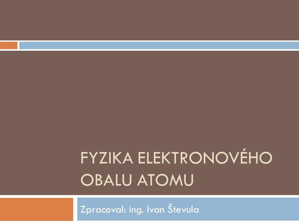FYZIKA ELEKTRONOVÉHO OBALU ATOMU Zpracoval: ing. Ivan Števula