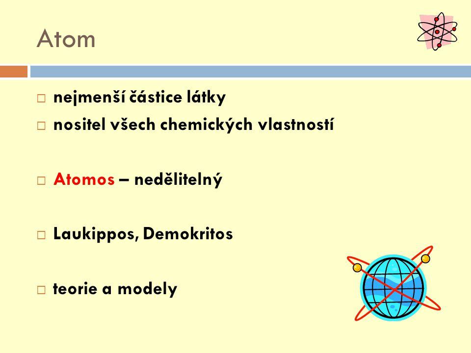 Atom  nejmenší částice látky  nositel všech chemických vlastností  Atomos – nedělitelný  Laukippos, Demokritos  teorie a modely