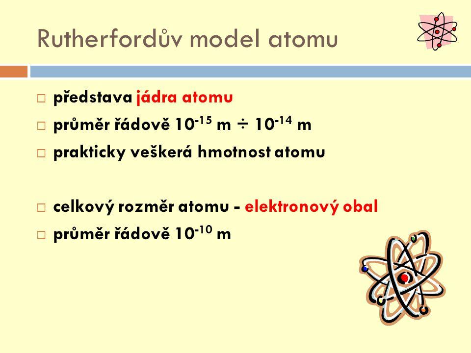Rutherfordův model atomu  představa jádra atomu  průměr řádově 10 -15 m ÷ 10 -14 m  prakticky veškerá hmotnost atomu  celkový rozměr atomu - elektronový obal  průměr řádově 10 -10 m