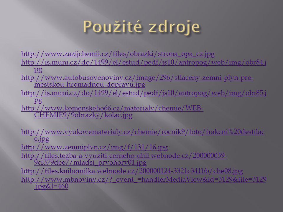 http://www.zazijchemii.cz/files/obrazki/strona_opa_cz.jpg http://is.muni.cz/do/1499/el/estud/pedf/js10/antropog/web/img/obr84.j pg http://www.autobusovenoviny.cz/image/296/stlaceny-zemni-plyn-pro- mestskou-hromadnou-dopravu.jpg http://is.muni.cz/do/1499/el/estud/pedf/js10/antropog/web/img/obr85.j pg http://www.komenskeho66.cz/materialy/chemie/WEB- CHEMIE9/9obrazky/kolac.jpg http://www.vyukovematerialy.cz/chemie/rocnik9/foto/frakcni%20destilac e.jpg http://www.zemniplyn.cz/img/f/131/16.jpg http://files.tezba-a-vyuziti-cerneho-uhli.webnode.cz/200000039- 9cf379dee7/mladsi_prvohory01.jpg http://files.knihomilka.webnode.cz/200000124-3321c341bb/che08.jpg http://www.mbnoviny.cz/?_event_=handlerMediaView&id=3129&file=3129.jpg&l=460