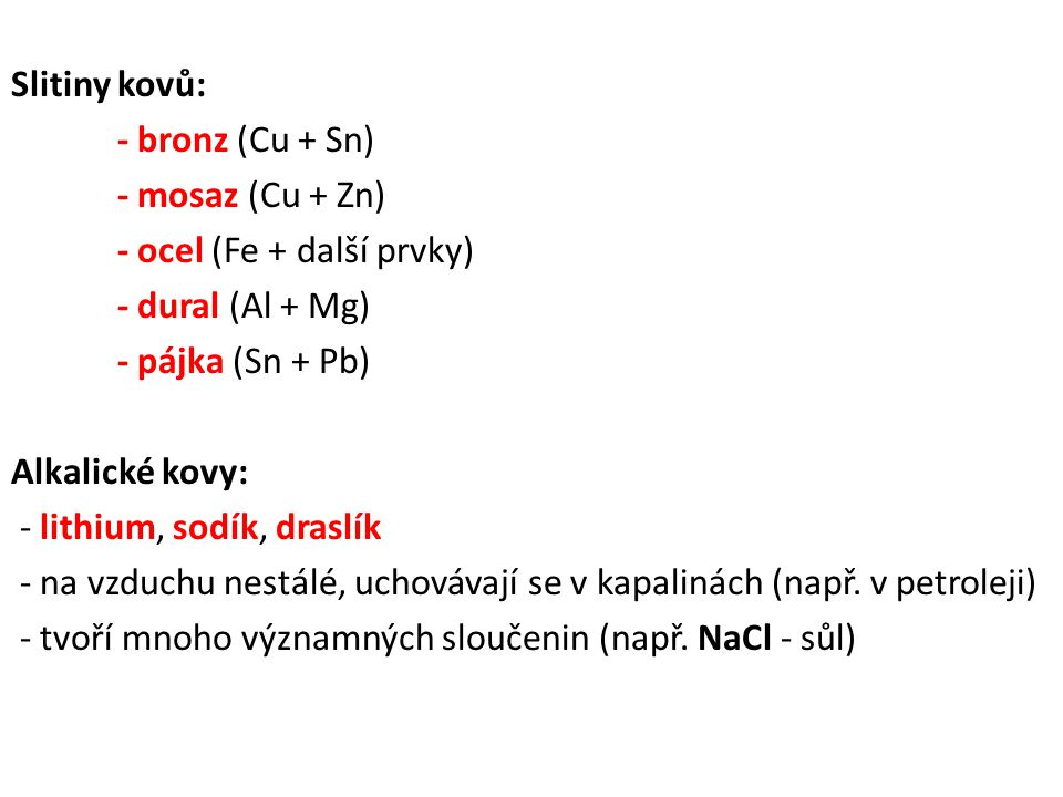 Slitiny kovů: - bronz (Cu + Sn) - mosaz (Cu + Zn) - ocel (Fe + další prvky) - dural (Al + Mg) - pájka (Sn + Pb) Alkalické kovy: - lithium, sodík, dras