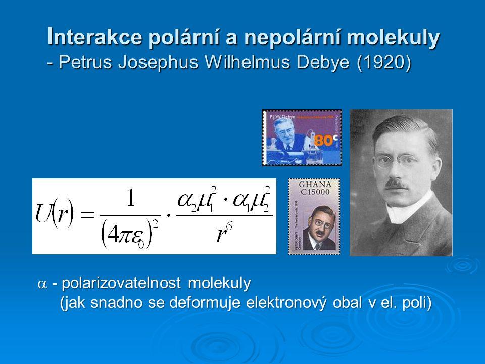 I nterakce polární a nepolární molekuly - Petrus Josephus Wilhelmus Debye (1920) I nterakce polární a nepolární molekuly - Petrus Josephus Wilhelmus D
