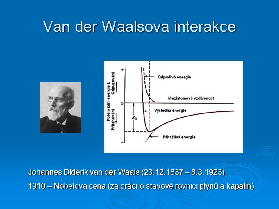 Van der Waalsova interakce Johannes Diderik van der Waals (23.12.1837 – 8.3.1923) 1910 – Nobelova cena (za práci o stavové rovnici plynů a kapalin)