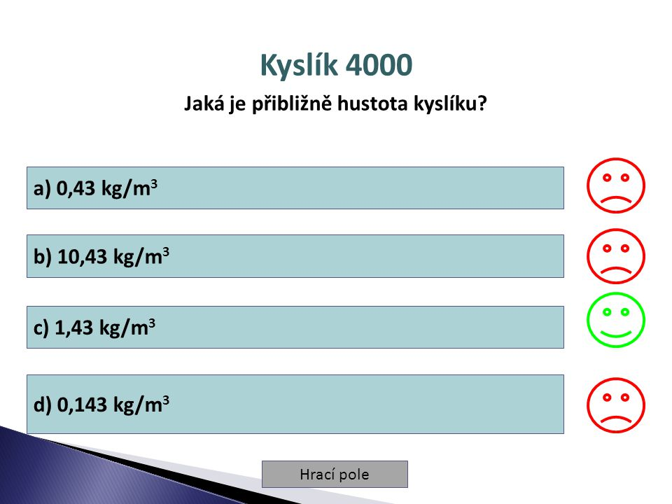 Hrací pole Kyslík 4000 Jaká je přibližně hustota kyslíku? a) 0,43 kg/m 3 b) 10,43 kg/m 3 c) 1,43 kg/m 3 d) 0,143 kg/m 3