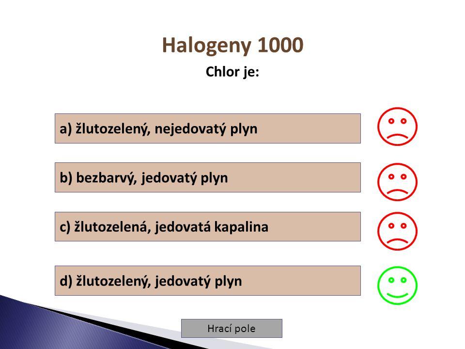 Hrací pole Halogeny 1000 Chlor je: a) žlutozelený, nejedovatý plyn b) bezbarvý, jedovatý plyn c) žlutozelená, jedovatá kapalina d) žlutozelený, jedovatý plyn
