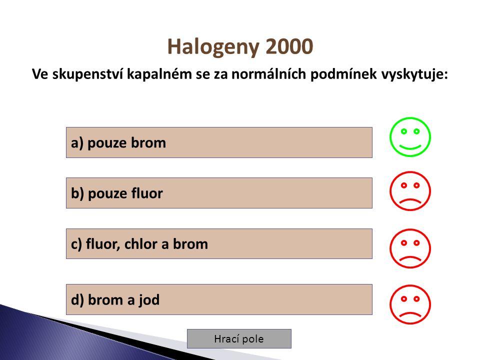 Hrací pole Halogeny 2000 Ve skupenství kapalném se za normálních podmínek vyskytuje: a) pouze brom b) pouze fluor c) fluor, chlor a brom d) brom a jod