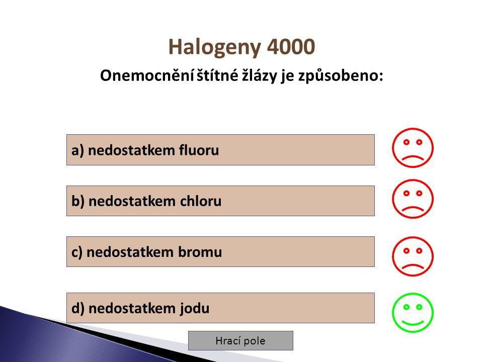 Hrací pole Halogeny 4000 Onemocnění štítné žlázy je způsobeno: a) nedostatkem fluoru b) nedostatkem chloru c) nedostatkem bromu d) nedostatkem jodu