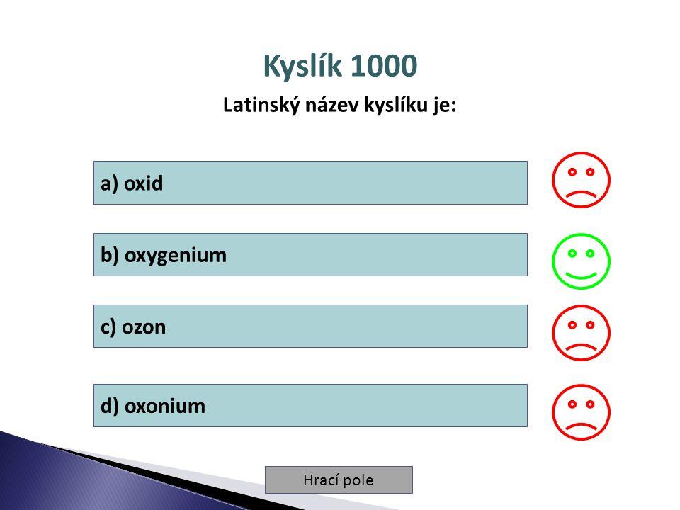 Hrací pole Kyslík 1000 Latinský název kyslíku je: a) oxid b) oxygenium c) ozon d) oxonium