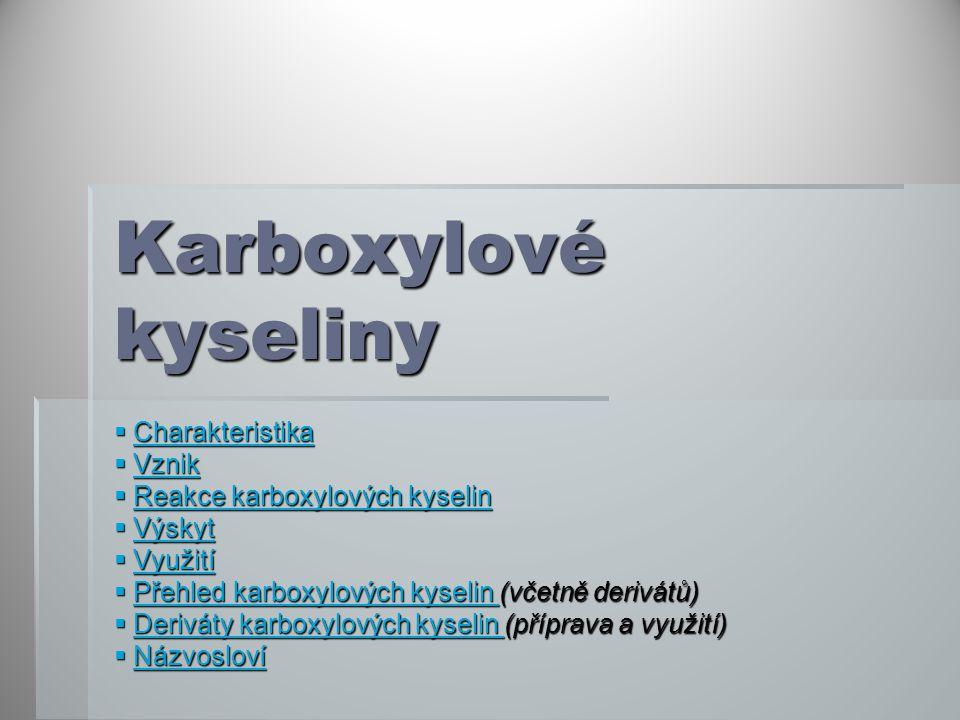Karboxylové kyseliny  Charakteristika Charakteristika  Vznik Vznik  Reakce karboxylových kyselin Reakce karboxylových kyselinReakce karboxylových kyselin  Výskyt Výskyt  Využití Využití  Přehled karboxylových kyselin (včetně derivátů) Přehled karboxylových kyselin Přehled karboxylových kyselin  Deriváty karboxylových kyselin (příprava a využití) Deriváty karboxylových kyselin Deriváty karboxylových kyselin  Názvosloví Názvosloví