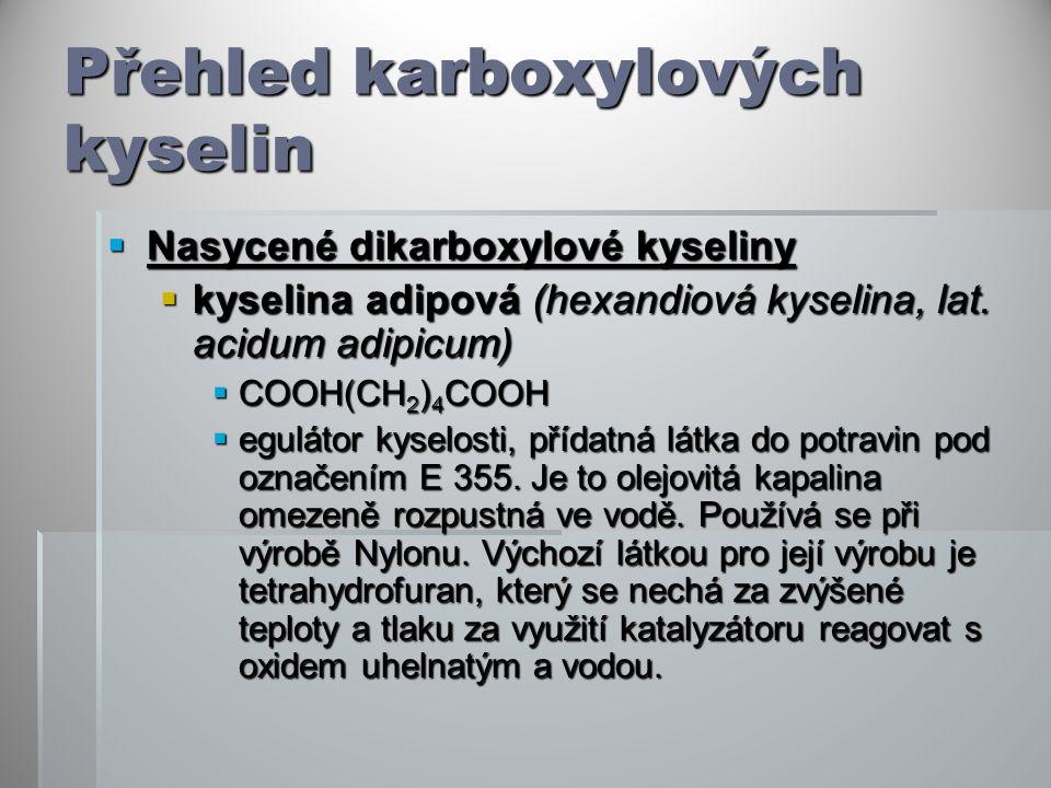 Přehled karboxylových kyselin  Nasycené dikarboxylové kyseliny  kyselina adipová (hexandiová kyselina, lat. acidum adipicum)  COOH(CH 2 ) 4 COOH 