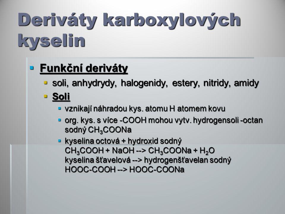 Deriváty karboxylových kyselin  Funkční deriváty  soli, anhydrydy, halogenidy, estery, nitridy, amidy  Soli  vznikají náhradou kys. atomu H atomem