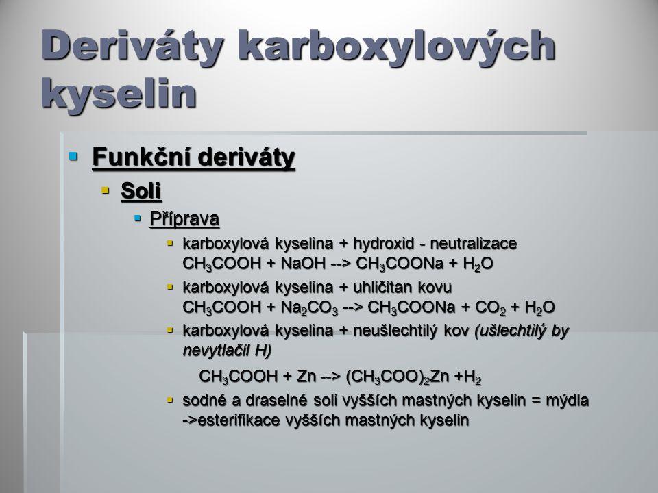 Deriváty karboxylových kyselin  Funkční deriváty  Soli  Příprava  karboxylová kyselina + hydroxid - neutralizace CH 3 COOH + NaOH --> CH 3 COONa + H 2 O  karboxylová kyselina + uhličitan kovu CH 3 COOH + Na 2 CO 3 --> CH 3 COONa + CO 2 + H 2 O  karboxylová kyselina + neušlechtilý kov (ušlechtilý by nevytlačil H) CH 3 COOH + Zn --> (CH 3 COO) 2 Zn +H 2 CH 3 COOH + Zn --> (CH 3 COO) 2 Zn +H 2  sodné a draselné soli vyšších mastných kyselin = mýdla ->esterifikace vyšších mastných kyselin