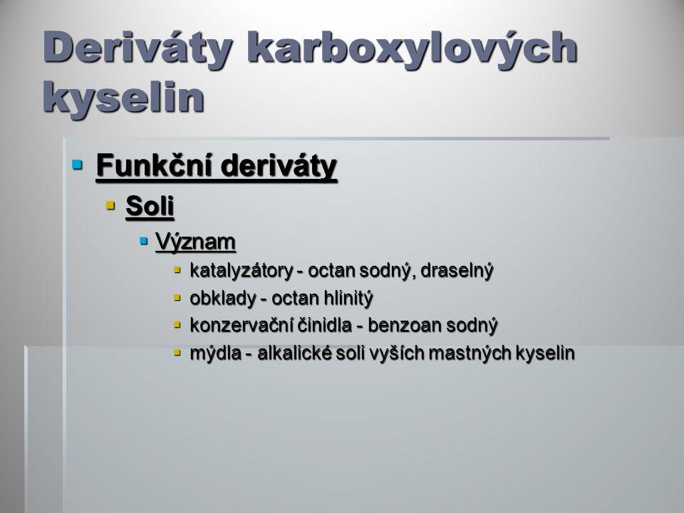 Deriváty karboxylových kyselin  Funkční deriváty  Soli  Význam  katalyzátory - octan sodný, draselný  obklady - octan hlinitý  konzervační činidla - benzoan sodný  mýdla - alkalické soli vyších mastných kyselin