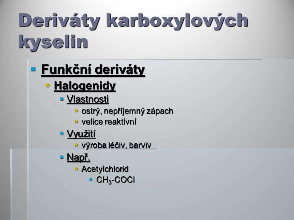 Deriváty karboxylových kyselin  Funkční deriváty  Halogenidy  Vlastnosti  ostrý, nepříjemný zápach  velice reaktivní  Využití  výroba léčiv, barviv  Např.