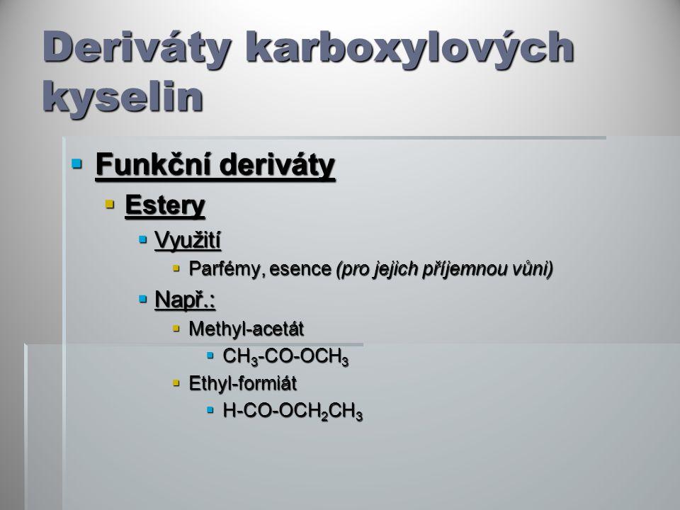 Deriváty karboxylových kyselin  Funkční deriváty  Estery  Využití  Parfémy, esence (pro jejich příjemnou vůni)  Např.:  Methyl-acetát  CH 3 -CO-OCH 3  Ethyl-formiát  H-CO-OCH 2 CH 3