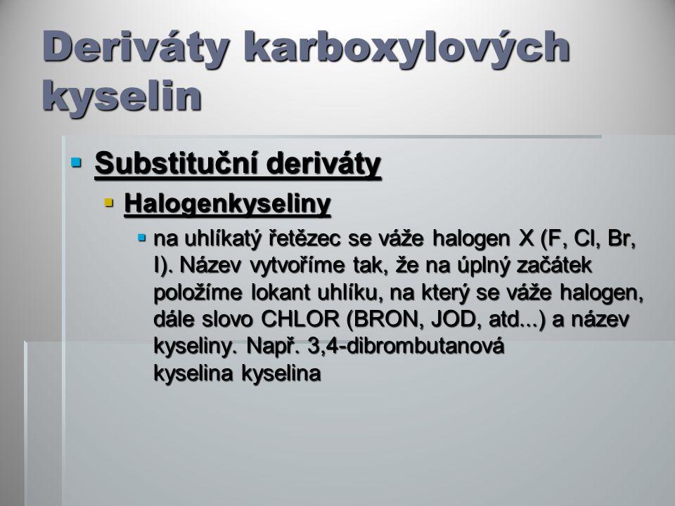 Deriváty karboxylových kyselin  Substituční deriváty  Halogenkyseliny  na uhlíkatý řetězec se váže halogen X (F, Cl, Br, I).
