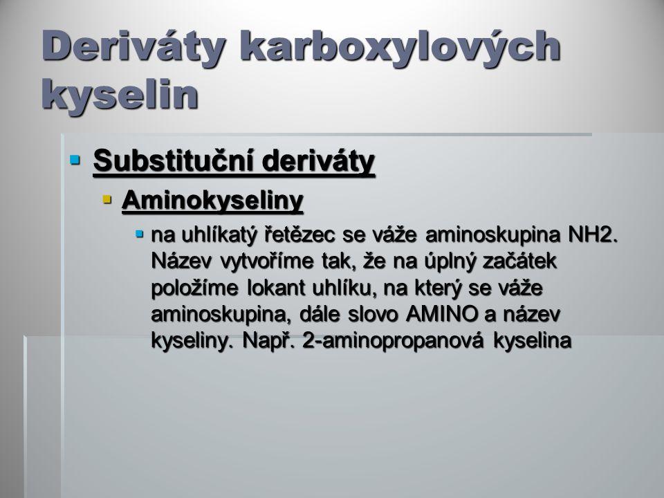 Deriváty karboxylových kyselin  Substituční deriváty  Aminokyseliny  na uhlíkatý řetězec se váže aminoskupina NH2.