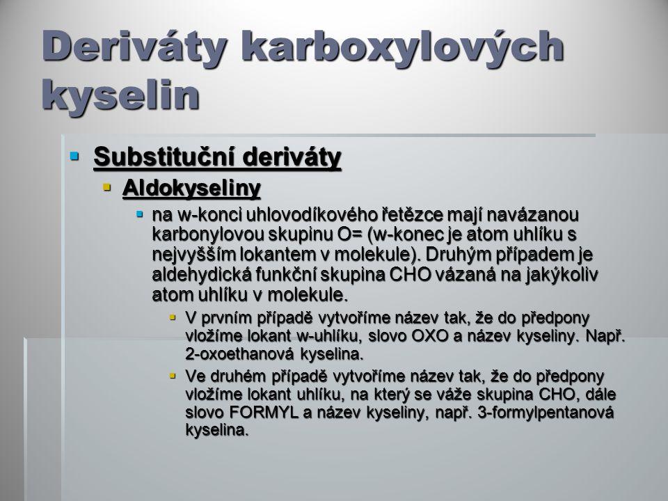 Deriváty karboxylových kyselin  Substituční deriváty  Aldokyseliny  na w-konci uhlovodíkového řetězce mají navázanou karbonylovou skupinu O= (w-konec je atom uhlíku s nejvyšším lokantem v molekule).