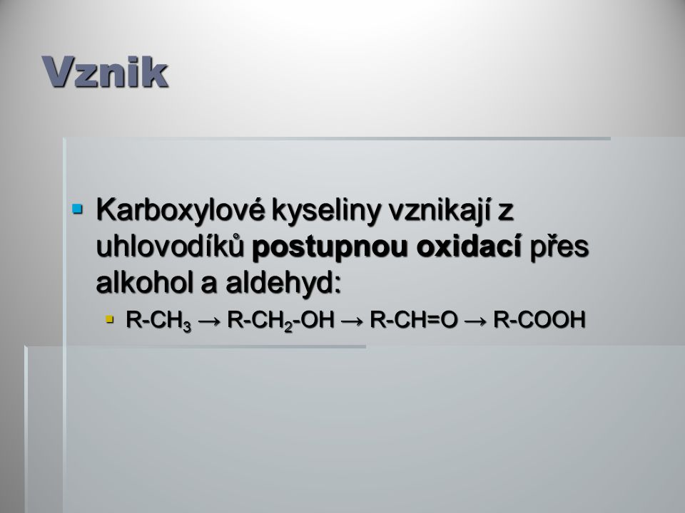 Vznik  Karboxylové kyseliny vznikají z uhlovodíků postupnou oxidací přes alkohol a aldehyd:  R-CH 3 → R-CH 2 -OH → R-CH=O → R-COOH