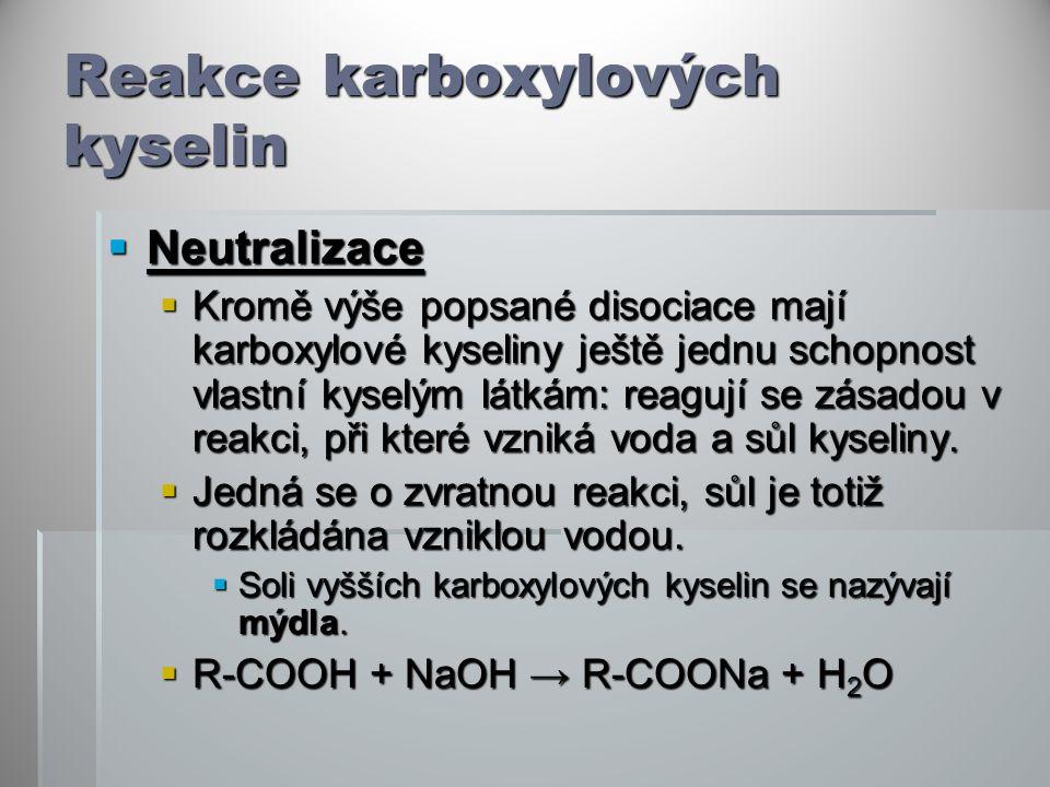 Reakce karboxylových kyselin  Neutralizace  Kromě výše popsané disociace mají karboxylové kyseliny ještě jednu schopnost vlastní kyselým látkám: reagují se zásadou v reakci, při které vzniká voda a sůl kyseliny.