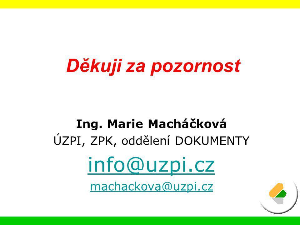 Ing. Marie Macháčková ÚZPI, ZPK, oddělení DOKUMENTY info@uzpi.cz machackova@uzpi.cz Děkuji za pozornost