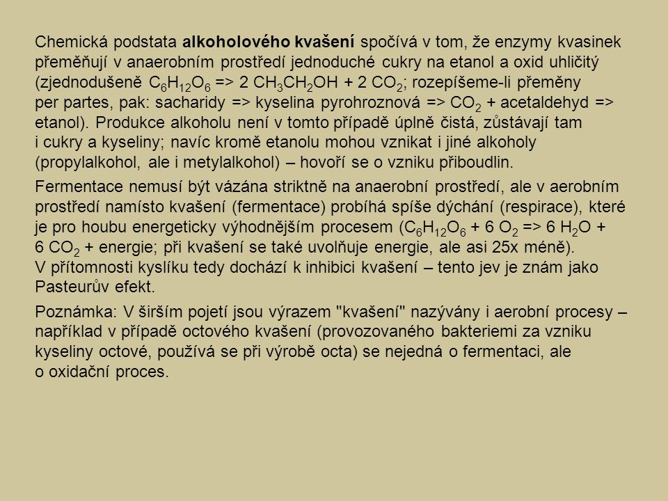 Chemická podstata alkoholového kvašení spočívá v tom, že enzymy kvasinek přeměňují v anaerobním prostředí jednoduché cukry na etanol a oxid uhličitý (zjednodušeně C 6 H 12 O 6 => 2 CH 3 CH 2 OH + 2 CO 2 ; rozepíšeme-li přeměny per partes, pak: sacharidy => kyselina pyrohroznová => CO 2 + acetaldehyd => etanol).
