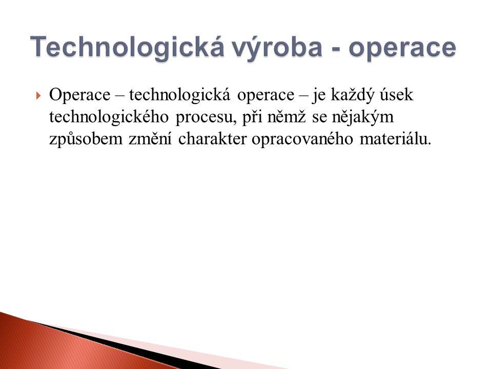  Operace – technologická operace – je každý úsek technologického procesu, při němž se nějakým způsobem změní charakter opracovaného materiálu.