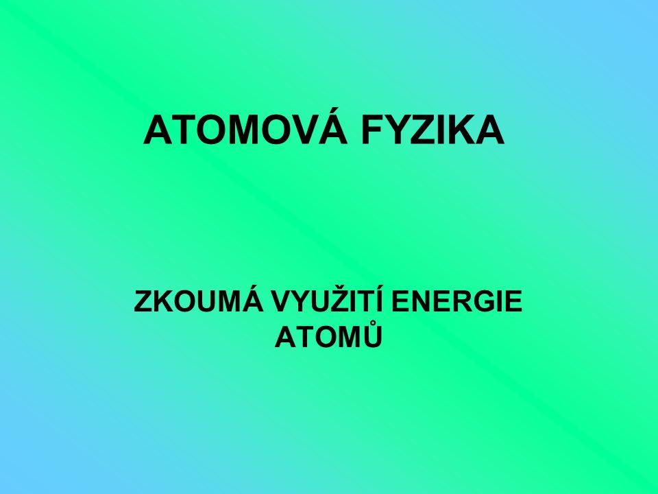ATOMOVÁ FYZIKA ZKOUMÁ VYUŽITÍ ENERGIE ATOMŮ