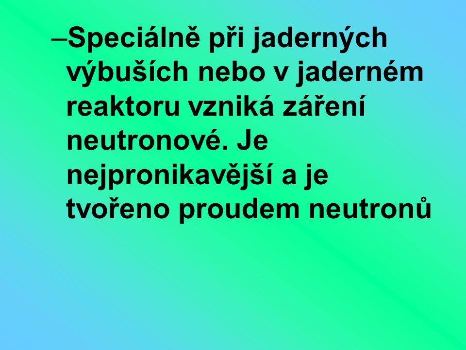 –Speciálně při jaderných výbuších nebo v jaderném reaktoru vzniká záření neutronové. Je nejpronikavější a je tvořeno proudem neutronů