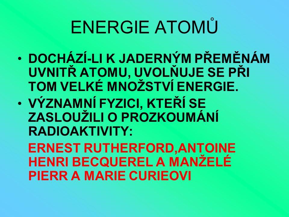 ENERGIE ATOMŮ DOCHÁZÍ-LI K JADERNÝM PŘEMĚNÁM UVNITŘ ATOMU, UVOLŇUJE SE PŘI TOM VELKÉ MNOŽSTVÍ ENERGIE. VÝZNAMNÍ FYZICI, KTEŘÍ SE ZASLOUŽILI O PROZKOUM