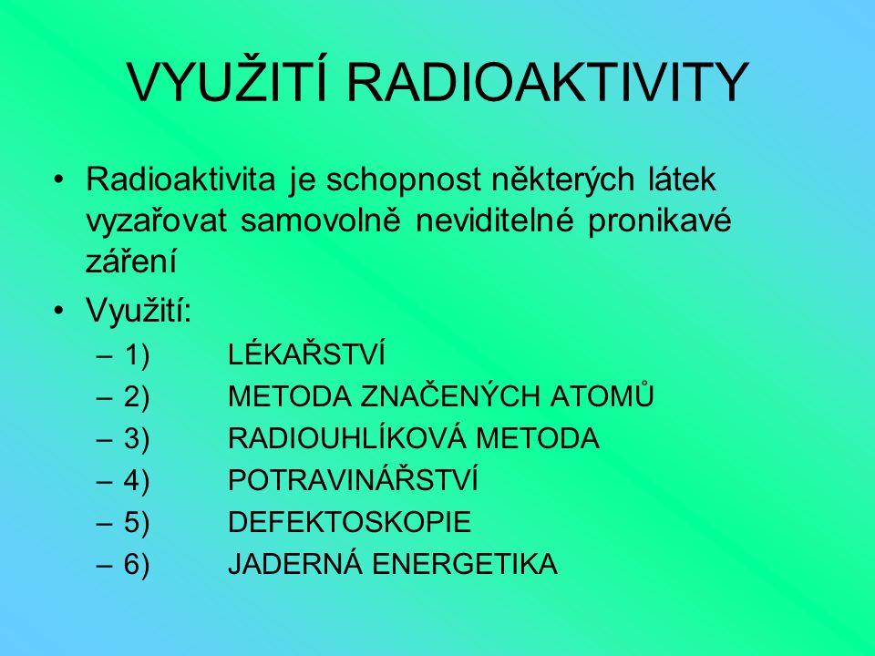 VYUŽITÍ RADIOAKTIVITY Radioaktivita je schopnost některých látek vyzařovat samovolně neviditelné pronikavé záření Využití: –1)LÉKAŘSTVÍ –2)METODA ZNAČ