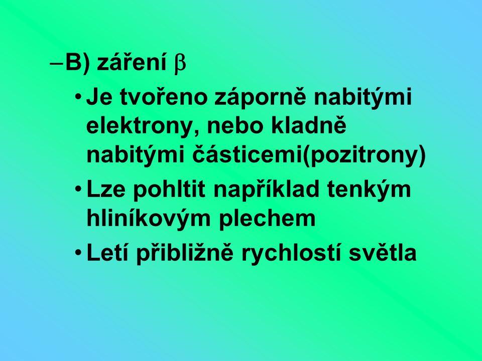 –B) záření  Je tvořeno záporně nabitými elektrony, nebo kladně nabitými částicemi(pozitrony) Lze pohltit například tenkým hliníkovým plechem Letí při