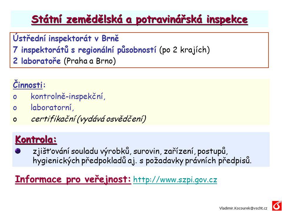 Státní zemědělská a potravinářská inspekce Co se kontroluje: 1.výrobky v celém řetězci od zpracovatelů přes dovozce, přepravce a sklady až po obchodní síť 2.podmínky výroby, skladování, dopravy a prodeje 3.plnění povinností výrobců, dovozců a distributorů potravin 4.ochrana práv spotřebitele a dalších osob Vladimir.Kocourek@vscht.cz Jak se kontroluje: 1.posouzením výrobků na místě (značení, nedestruktivní zkoušky) 2.odběrem reprezentativních vzorků a rozborem (chemickým, mikrobiologickým, senzorickým,…) 3.posouzením podmínek výroby a distribuce na místě (teploty, čistota, ochrana před znečištěním,...) 4.kontrolou dokumentace
