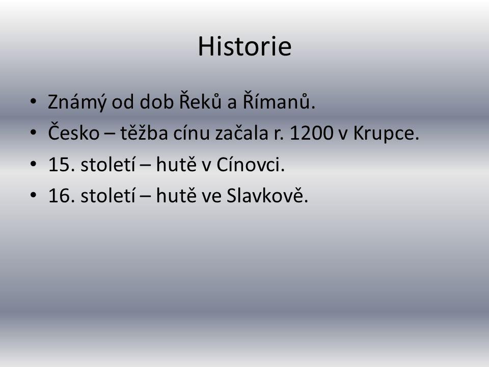 Historie Známý od dob Řeků a Římanů. Česko – těžba cínu začala r. 1200 v Krupce. 15. století – hutě v Cínovci. 16. století – hutě ve Slavkově.