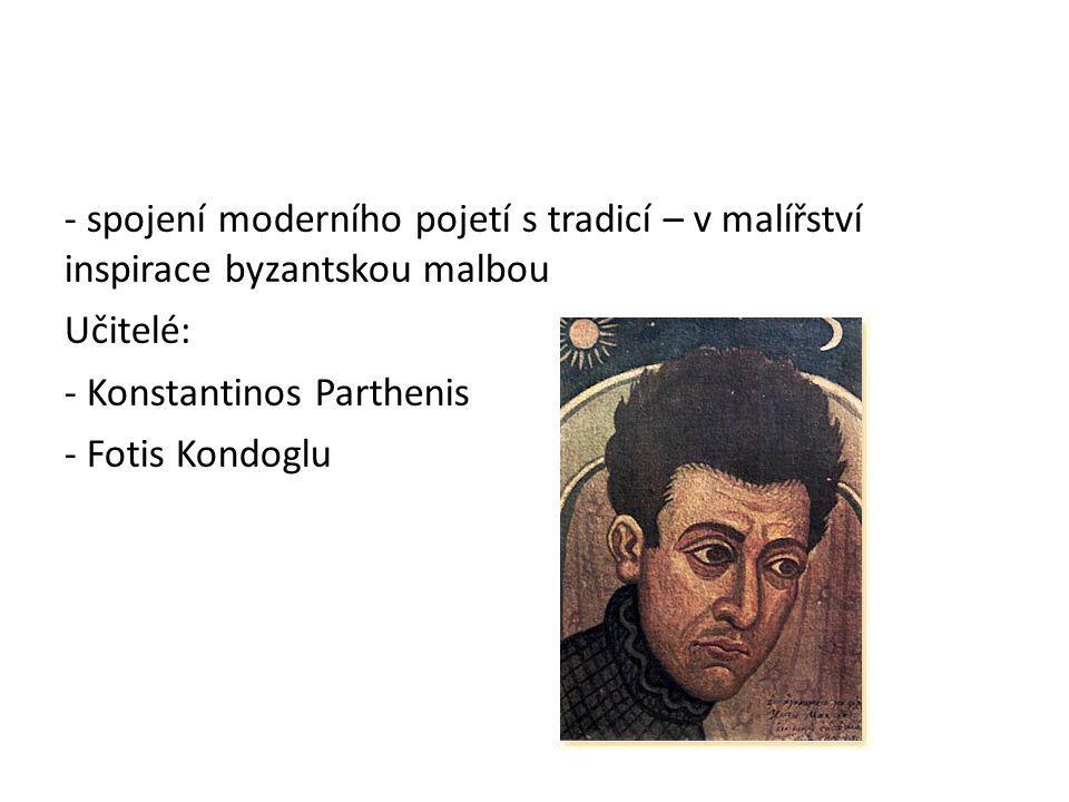 - spojení moderního pojetí s tradicí – v malířství inspirace byzantskou malbou Učitelé: - Konstantinos Parthenis - Fotis Kondoglu