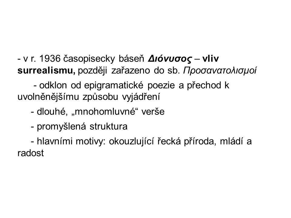 - v r. 1936 časopisecky báseň Διόνυσος – vliv surrealismu, později zařazeno do sb. Προσανατολισμοί - odklon od epigramatické poezie a přechod k uvolně