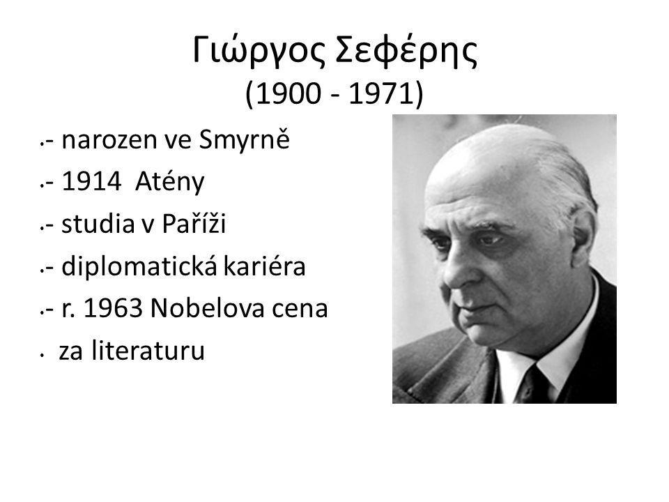 Γιώργος Σεφέρης (1900 - 1971) - narozen ve Smyrně - 1914 Atény - studia v Paříži - diplomatická kariéra - r. 1963 Nobelova cena za literaturu