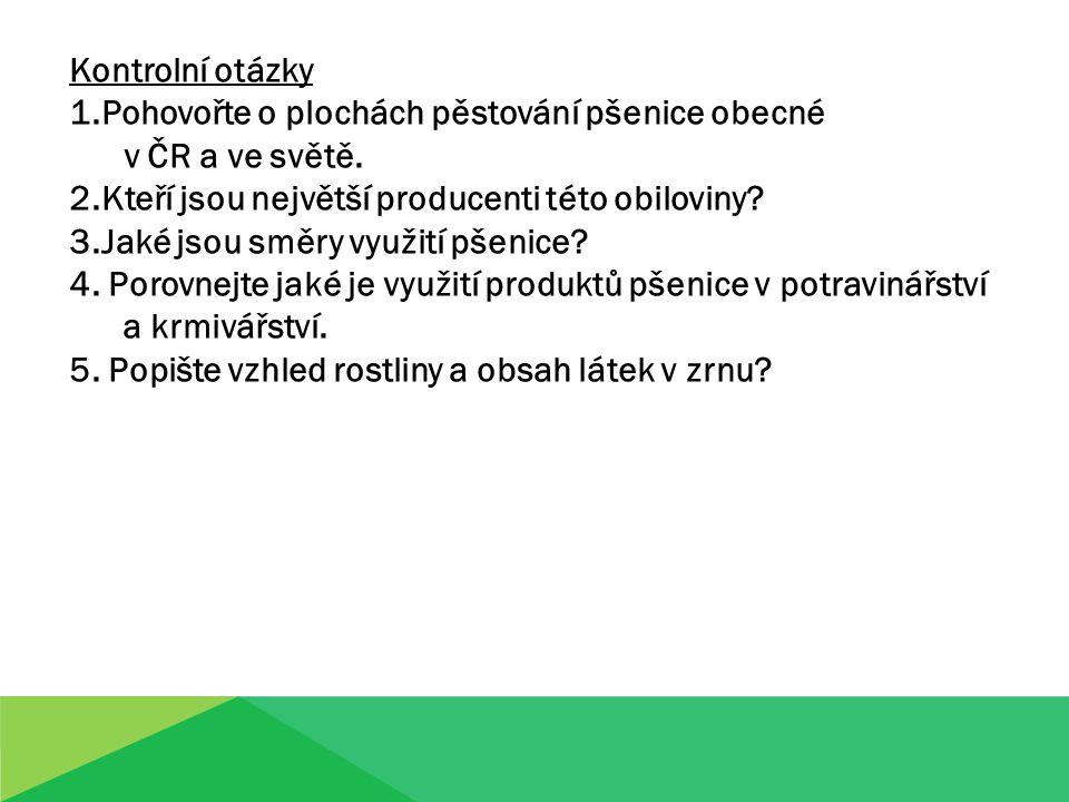 Kontrolní otázky 1.Pohovořte o plochách pěstování pšenice obecné v ČR a ve světě. 2.Kteří jsou největší producenti této obiloviny? 3.Jaké jsou směry v